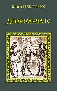 Бенито Гальдос - Двор Карла IV (сборник)