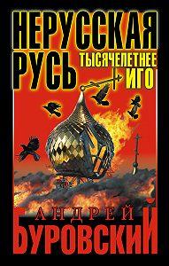 Андрей Буровский - Нерусская Русь. Тысячелетнее Иго