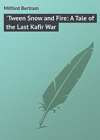 Bertram Mitford -'Tween Snow and Fire: A Tale of the Last Kafir War