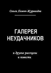 Ольга Хомич-Журавлева -Галерея неудачников. идругие рассказы иповести
