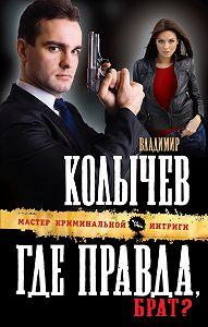 Владимир Колычев - Где правда, брат?