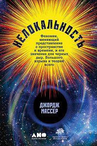Джордж Массер -Нелокальность: Феномен, меняющий представление о пространстве и времени, и его значение для черных дыр, Большого взрыва и теорий всего