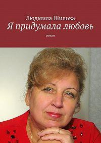 Людмила Шилова -Я придумала любовь. Роман