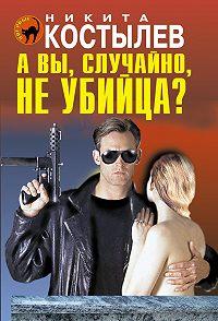 Никита Костылев - А вы, случайно, не убийца?