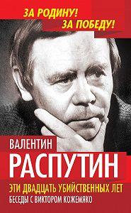 Валентин Распутин, Виктор Кожемяко - Эти двадцать убийственных лет. Беседы с Виктором Кожемяко