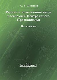 Сергей Пушкин -Редкие и исчезающие виды насекомых Центрального Предкавказья. Насекомые