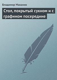 Владимир Маканин -Стол, покрытый сукном и с графином посередине
