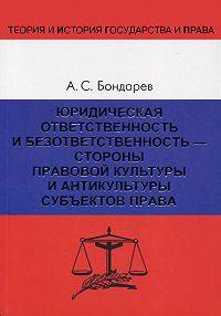 Александр Бондарев -Юридическая ответственность и безответственность – стороны правовой культуры и антикультуры субъектов права