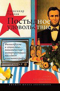 Александр Павлов - Постыдное удовольствие. Философские и социально-политические интерпретации массового кинематографа