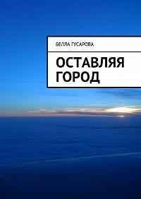 Белла Гусарова - Оставляя город