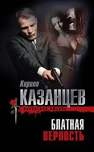 Кирилл Казанцев - Блатная верность