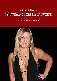 Ольга Вега -Миллионерша из трущоб. Секрет успешного человека