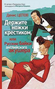 Денис Цепов -Держите ножки крестиком, или Русские байки английского акушера