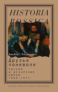 Альберт Каганович -Друзья поневоле. Россия и бухарские евреи, 1800–1917