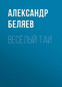 Александр Беляев -Весёлый Таи