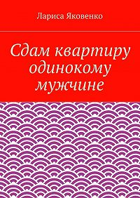 Лариса Яковенко -Сдам квартиру одинокому мужчине