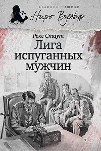 Рекс Стаут - Ниро Вульф и Лига перепуганных мужчин (сборник)