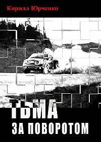 Кирилл Юрченко - Тьма за поворотом