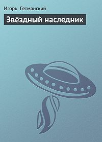 Игорь Гетманский -Звёздный наследник