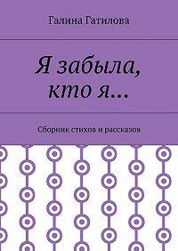Галина Гатилова -Я забыла, кто я… Сборник стихов и рассказов