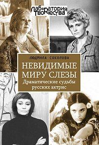 Людмила Соколова -Невидимые миру слезы. Драматические судьбы русских актрис