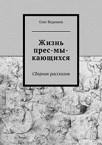 Олег Веденеев -Жизнь прес-мы-кающихся. Сборник рассказов