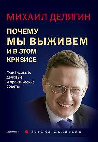 Михаил Геннадьевич Делягин - Почему мы выживем и в этом кризисе. Финансовые, деловые ипрактические советы