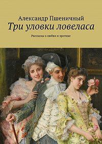 Александр Пшеничный -Три уловки ловеласа. Рассказы о любви и эротике