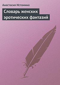 Анастасия Истомина -Словарь женских эротических фантазий