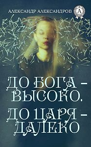 Александр Александров -До Бога – высоко. До царя – далеко