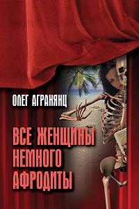 Олег Агранянц -Все женщины немного Афродиты