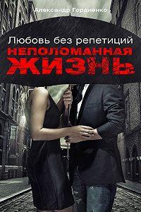 Александр Гордиенко - Любовь без репетиций. Неполоманная жизнь