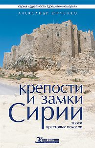 Александр Юрченко -Крепости и замки Сирии эпохи крестовых походов