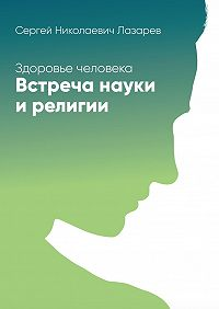 Сергей Лазарев -Здоровье человека. Встреча науки ирелигии