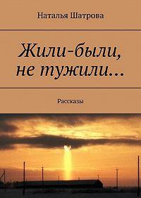 Наталья Шатрова -Жили-были, не тужили… Рассказы