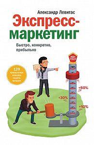 Александр Левитас -Экспресс-маркетинг. Быстро, конкретно, прибыльно