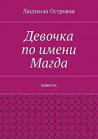 Людмила Островая -Девочка поимени Магда. Повесть