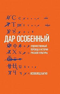 Всеволод Багно -«Дар особенный»: Художественный перевод в истории русской культуры