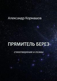 Александр Кормашов -Прямитель берез. Стихотворения ипоэмы
