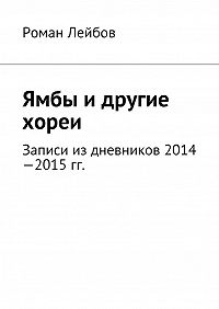 Роман Лейбов - Ямбы идругие хореи. Записи издневников 2014—2015гг.