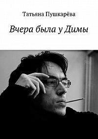 Татьяна Пушкарева - Вчера была уДимы