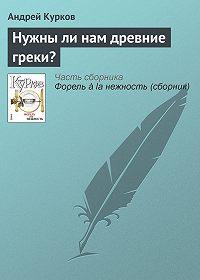Андрей Курков -Нужны ли нам древние греки?