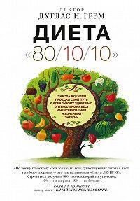 Дуглас Грэм -Диета 80/10/10. С наслаждением проедая свой путь к идеальному здоровью, оптимальному весу и неисчерпаемой жизненной энергии