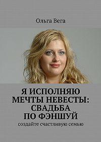 Ольга Вега -Исполняю мечты невесты: свадьба по фэншуй. Создайте счастливую семью