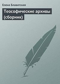 Елена Блаватская - Теософические архивы (сборник)