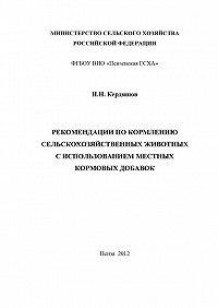 Николай Кердяшов - Рекомендации по кормлению сельскохозяйственных животных с использованием местных кормовых добавок