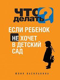 Юлия Василькина - Что делать, если ребенок не хочет в детский сад