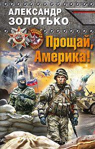Александр Золотько - Прощай, Америка!