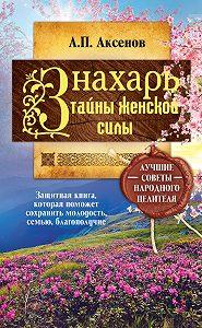 Александр Аксенов - Знахарь. Тайны женской силы