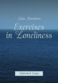 Julie Delvaux - Exercises in Loneliness. Unfinished Essays